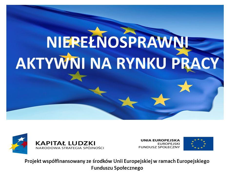 NIEPEŁNOSPRAWNI AKTYWNI NA RYNKU PRACY Projekt współfinansowany ze środków Unii Europejskiej w ramach Europejskiego Funduszu Społecznego