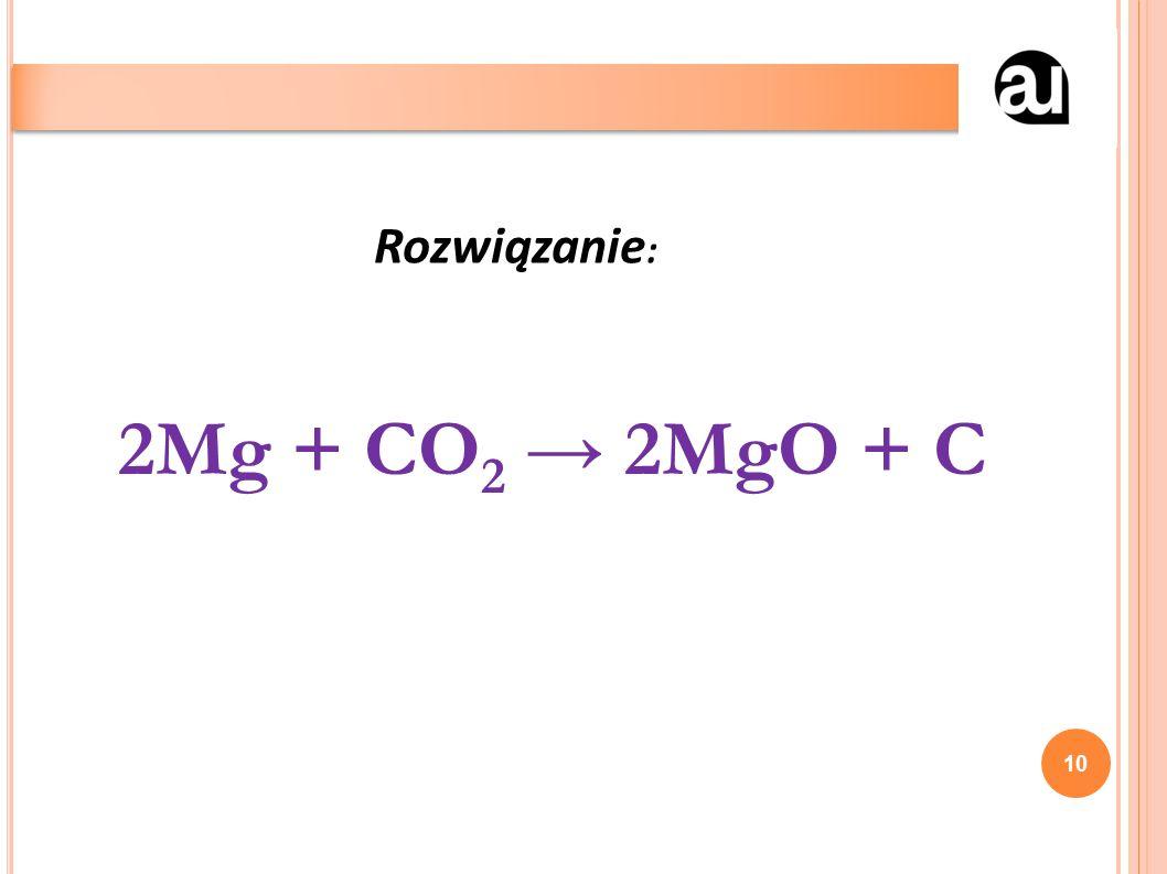 2Mg + CO 2 → 2MgO + C 10 Rozwiązanie :