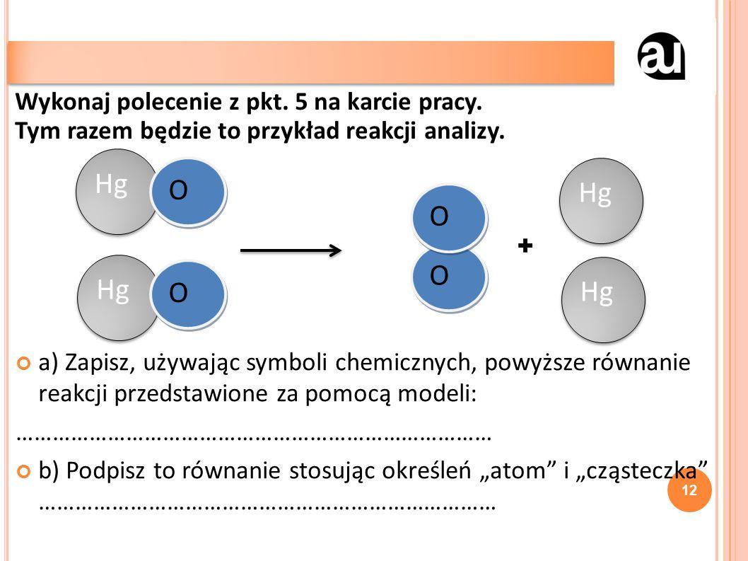 """+ a) Zapisz, używając symboli chemicznych, powyższe równanie reakcji przedstawione za pomocą modeli: …………………………………………………………………… b) Podpisz to równanie stosując określeń """"atom i """"cząsteczka ………………………………………………………………… 12 Wykonaj polecenie z pkt."""