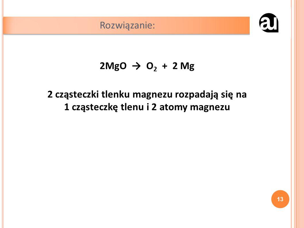 2MgO → O 2 + 2 Mg 2 cząsteczki tlenku magnezu rozpadają się na 1 cząsteczkę tlenu i 2 atomy magnezu Rozwiązanie: 13