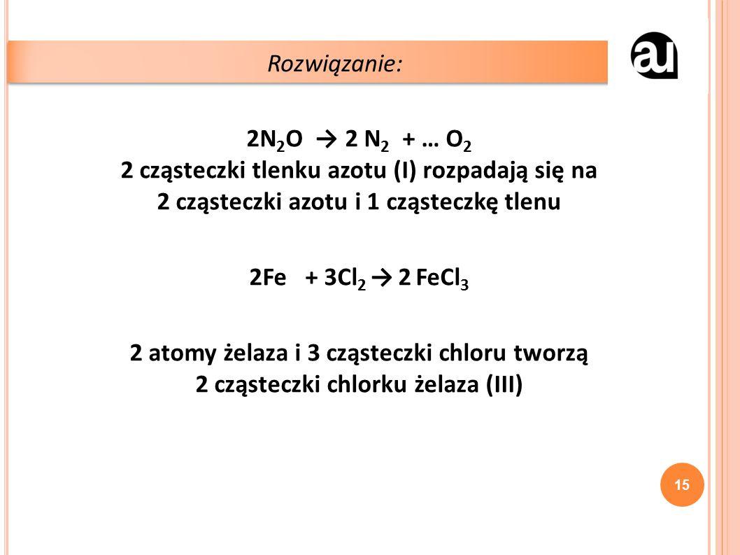 2N 2 O → 2 N 2 + … O 2 2 cząsteczki tlenku azotu (I) rozpadają się na 2 cząsteczki azotu i 1 cząsteczkę tlenu 2Fe + 3Cl 2 → 2 FeCl 3 2 atomy żelaza i 3 cząsteczki chloru tworzą 2 cząsteczki chlorku żelaza (III) Rozwiązanie: 15