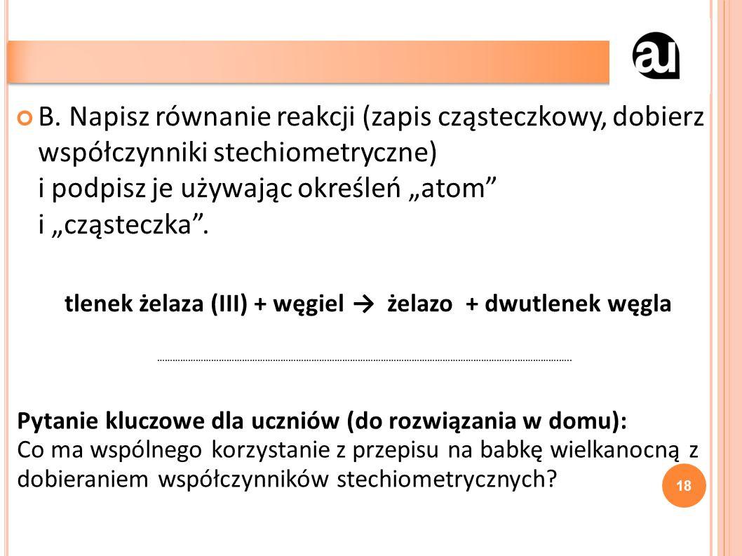 """B. Napisz równanie reakcji (zapis cząsteczkowy, dobierz współczynniki stechiometryczne) i podpisz je używając określeń """"atom"""" i """"cząsteczka"""". tlenek ż"""