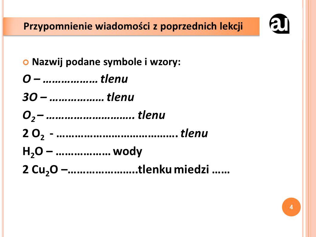 Nazwij podane symbole i wzory: O – ……………… tlenu 3O – ……………… tlenu O 2 – ………………………..
