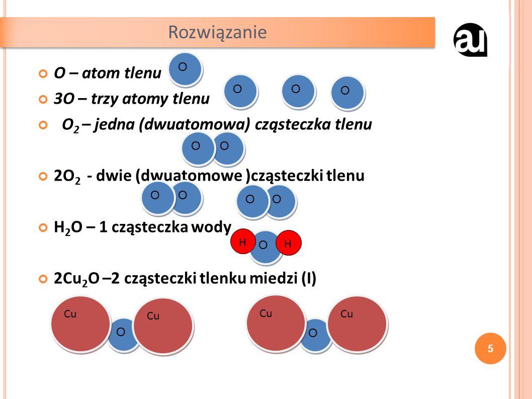 O – atom tlenu 3O – trzy atomy tlenu O 2 – jedna (dwuatomowa) cząsteczka tlenu 2O 2 - dwie (dwuatomowe )cząsteczki tlenu H 2 O – 1 cząsteczka wody 2Cu 2 O –2 cząsteczki tlenku miedzi (I) Rozwiązanie 5 O O O O O O O O O O O O O O O O O O O O O O O O O O H H Cu