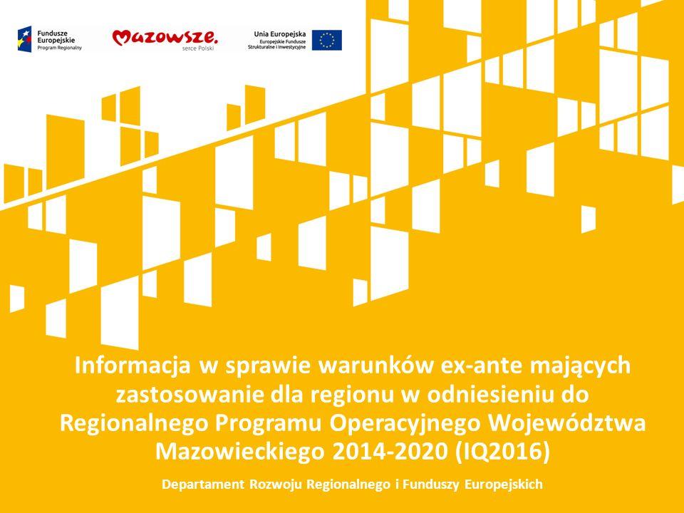 Informacja w sprawie warunków ex-ante mających zastosowanie dla regionu w odniesieniu do Regionalnego Programu Operacyjnego Województwa Mazowieckiego 2014-2020 (IQ2016) Departament Rozwoju Regionalnego i Funduszy Europejskich