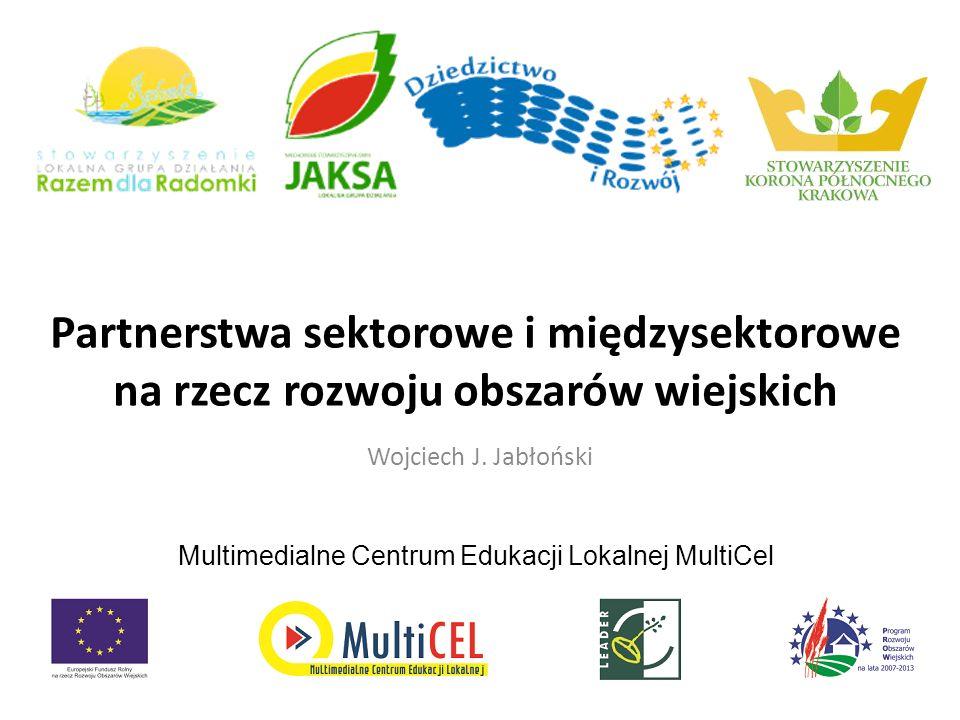 Partnerstwa sektorowe i międzysektorowe na rzecz rozwoju obszarów wiejskich Wojciech J. Jabłoński Multimedialne Centrum Edukacji Lokalnej MultiCel