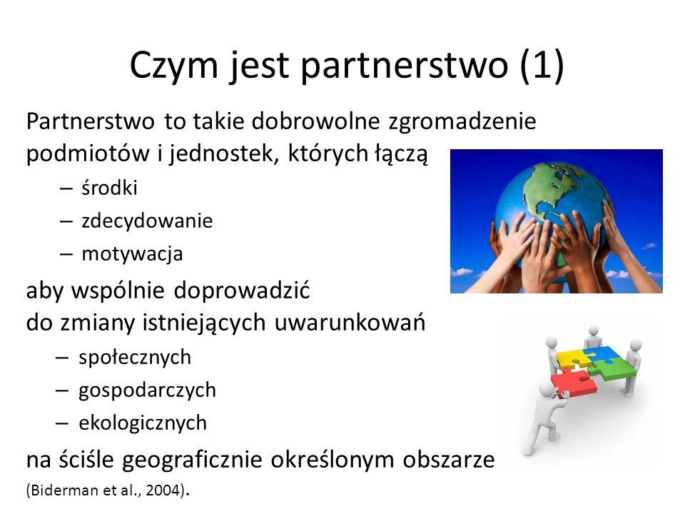 Czym jest partnerstwo (1) Partnerstwo to takie dobrowolne zgromadzenie podmiotów i jednostek, których łączą – środki – zdecydowanie – motywacja aby wspólnie doprowadzić do zmiany istniejących uwarunkowań – społecznych – gospodarczych – ekologicznych na ściśle geograficznie określonym obszarze (Biderman et al., 2004).