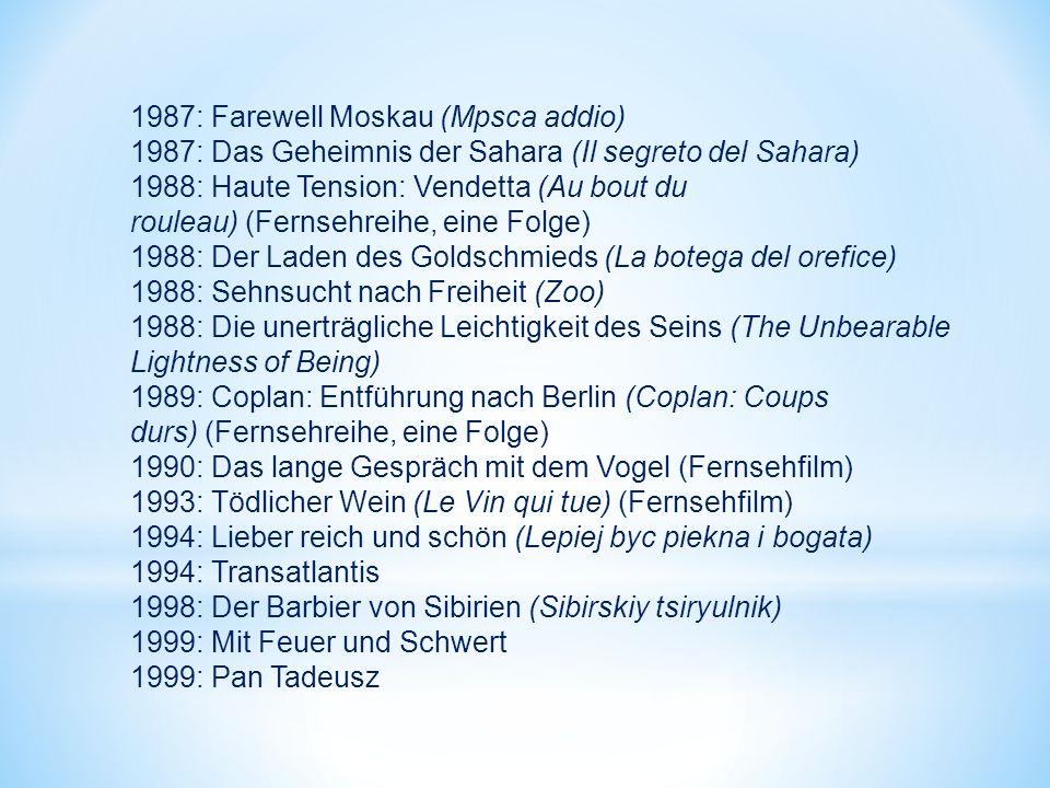 1987: Farewell Moskau (Mpsca addio) 1987: Das Geheimnis der Sahara (Il segreto del Sahara) 1988: Haute Tension: Vendetta (Au bout du rouleau) (Fernsehreihe, eine Folge) 1988: Der Laden des Goldschmieds (La botega del orefice) 1988: Sehnsucht nach Freiheit (Zoo) 1988: Die unerträgliche Leichtigkeit des Seins (The Unbearable Lightness of Being) 1989: Coplan: Entführung nach Berlin (Coplan: Coups durs) (Fernsehreihe, eine Folge) 1990: Das lange Gespräch mit dem Vogel (Fernsehfilm) 1993: Tödlicher Wein (Le Vin qui tue) (Fernsehfilm) 1994: Lieber reich und schön (Lepiej byc piekna i bogata) 1994: Transatlantis 1998: Der Barbier von Sibirien (Sibirskiy tsiryulnik) 1999: Mit Feuer und Schwert 1999: Pan Tadeusz