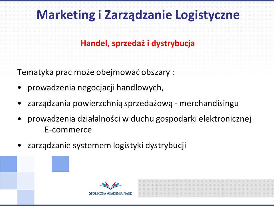 Handel, sprzedaż i dystrybucja Tematyka prac może obejmować obszary : prowadzenia negocjacji handlowych, zarządzania powierzchnią sprzedażową - merchandisingu prowadzenia działalności w duchu gospodarki elektronicznej E-commerce zarządzanie systemem logistyki dystrybucji Marketing i Zarządzanie Logistyczne