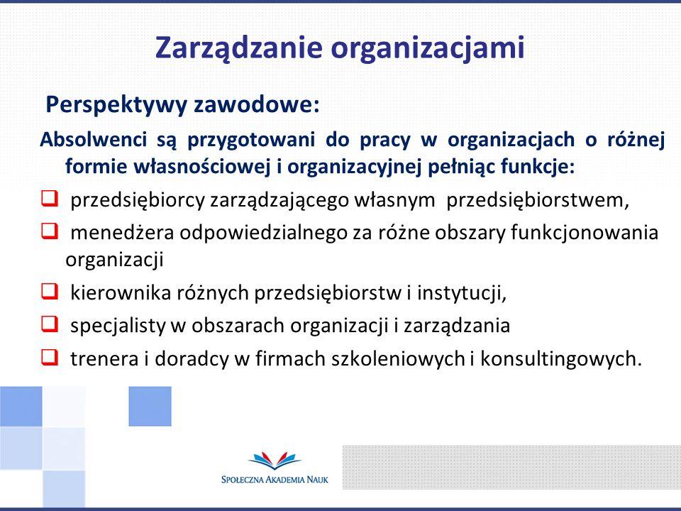 Perspektywy zawodowe: Absolwenci są przygotowani do pracy w organizacjach o różnej formie własnościowej i organizacyjnej pełniąc funkcje:  przedsiębiorcy zarządzającego własnym przedsiębiorstwem,  menedżera odpowiedzialnego za różne obszary funkcjonowania organizacji  kierownika różnych przedsiębiorstw i instytucji,  specjalisty w obszarach organizacji i zarządzania  trenera i doradcy w firmach szkoleniowych i konsultingowych.