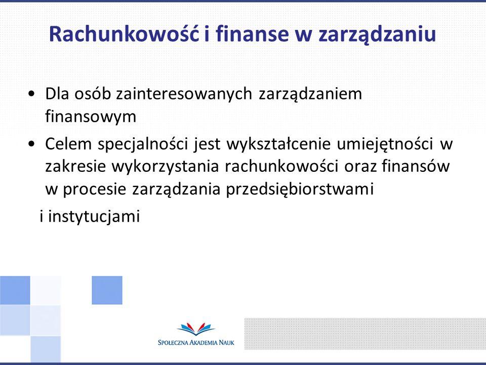 Dla osób zainteresowanych zarządzaniem finansowym Celem specjalności jest wykształcenie umiejętności w zakresie wykorzystania rachunkowości oraz finansów w procesie zarządzania przedsiębiorstwami i instytucjami Rachunkowość i finanse w zarządzaniu
