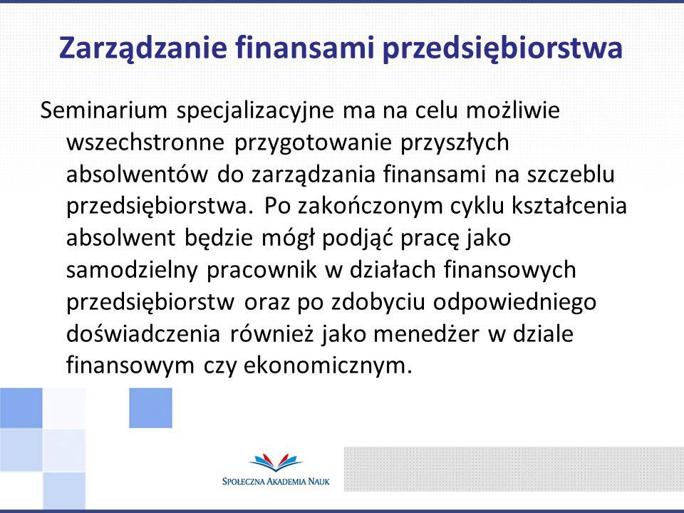 Seminarium specjalizacyjne ma na celu możliwie wszechstronne przygotowanie przyszłych absolwentów do zarządzania finansami na szczeblu przedsiębiorstwa.