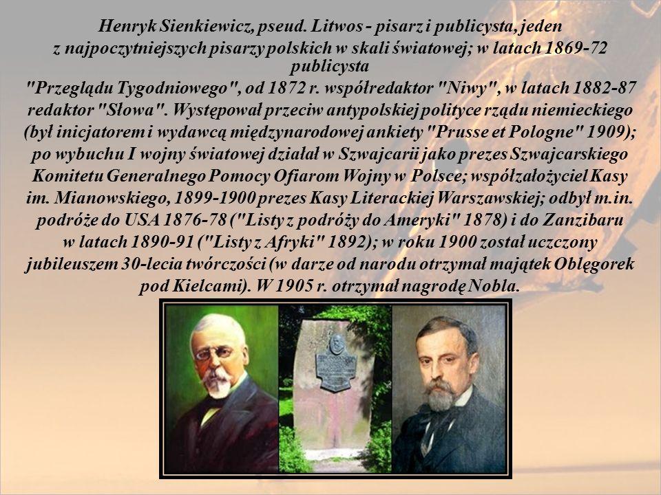 Henryk Sienkiewicz, pseud. Litwos - pisarz i publicysta, jeden z najpoczytniejszych pisarzy polskich w skali światowej; w latach 1869-72 publicysta