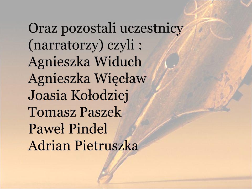 Oraz pozostali uczestnicy (narratorzy) czyli : Agnieszka Widuch Agnieszka Więcław Joasia Kołodziej Tomasz Paszek Paweł Pindel Adrian Pietruszka