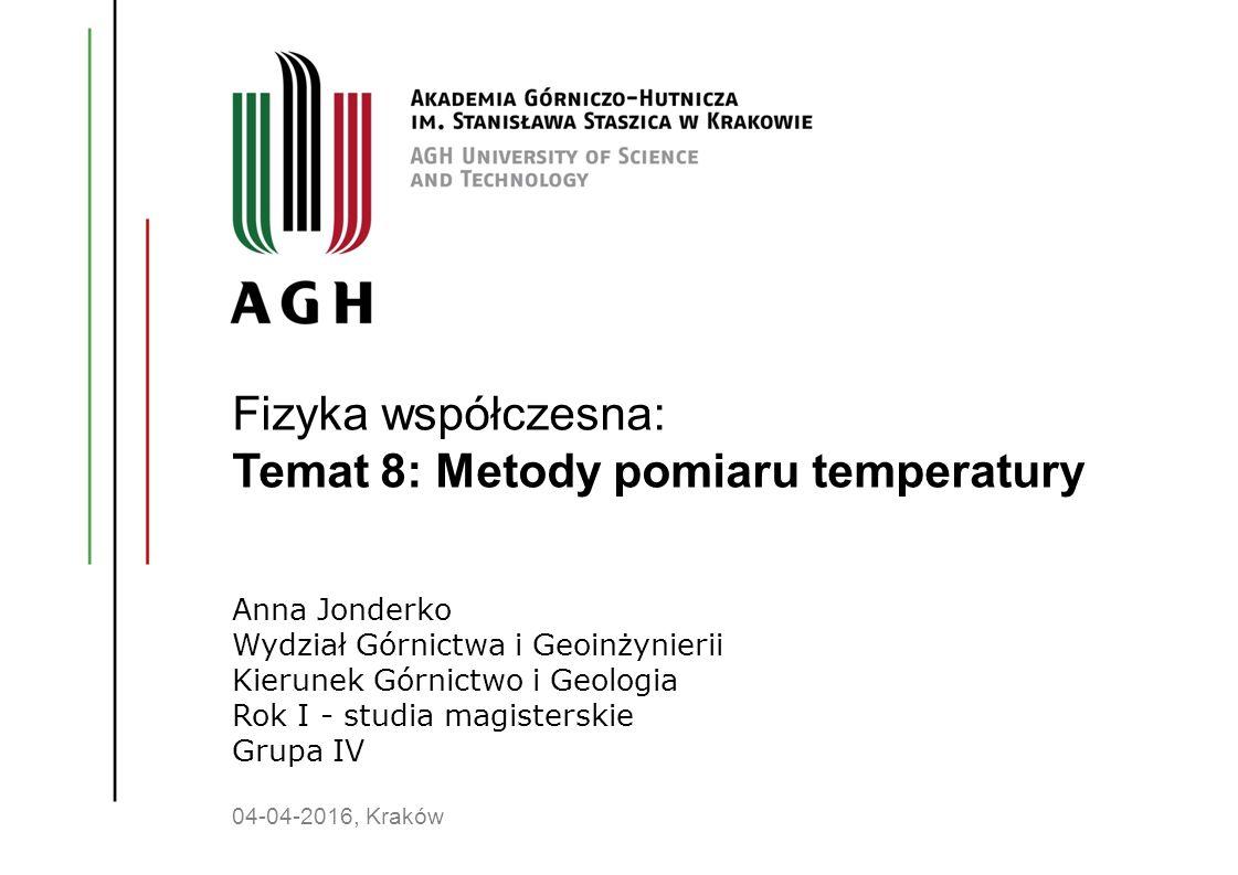 Fizyka współczesna: Temat 8: Metody pomiaru temperatury Anna Jonderko Wydział Górnictwa i Geoinżynierii Kierunek Górnictwo i Geologia Rok I - studia m