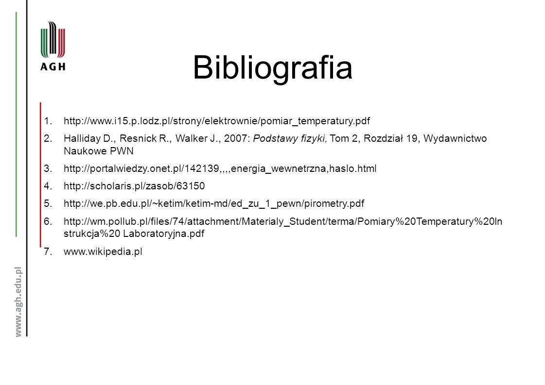 Bibliografia 1.http://www.i15.p.lodz.pl/strony/elektrownie/pomiar_temperatury.pdf 2.Halliday D., Resnick R., Walker J., 2007: Podstawy fizyki, Tom 2, Rozdział 19, Wydawnictwo Naukowe PWN 3.http://portalwiedzy.onet.pl/142139,,,,energia_wewnetrzna,haslo.html 4.http://scholaris.pl/zasob/63150 5.http://we.pb.edu.pl/~ketim/ketim-md/ed_zu_1_pewn/pirometry.pdf 6.http://wm.pollub.pl/files/74/attachment/Materialy_Student/terma/Pomiary%20Temperatury%20In strukcja%20 Laboratoryjna.pdf 7.www.wikipedia.pl
