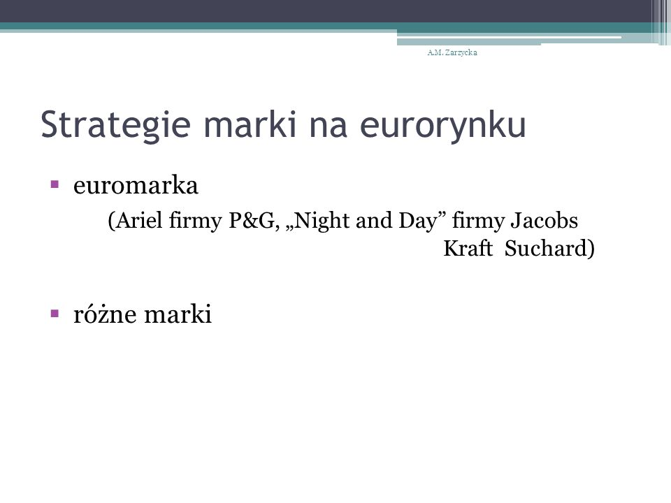 "Strategie marki na eurorynku  euromarka (Ariel firmy P&G, ""Night and Day firmy Jacobs Kraft Suchard)  różne marki A.M."