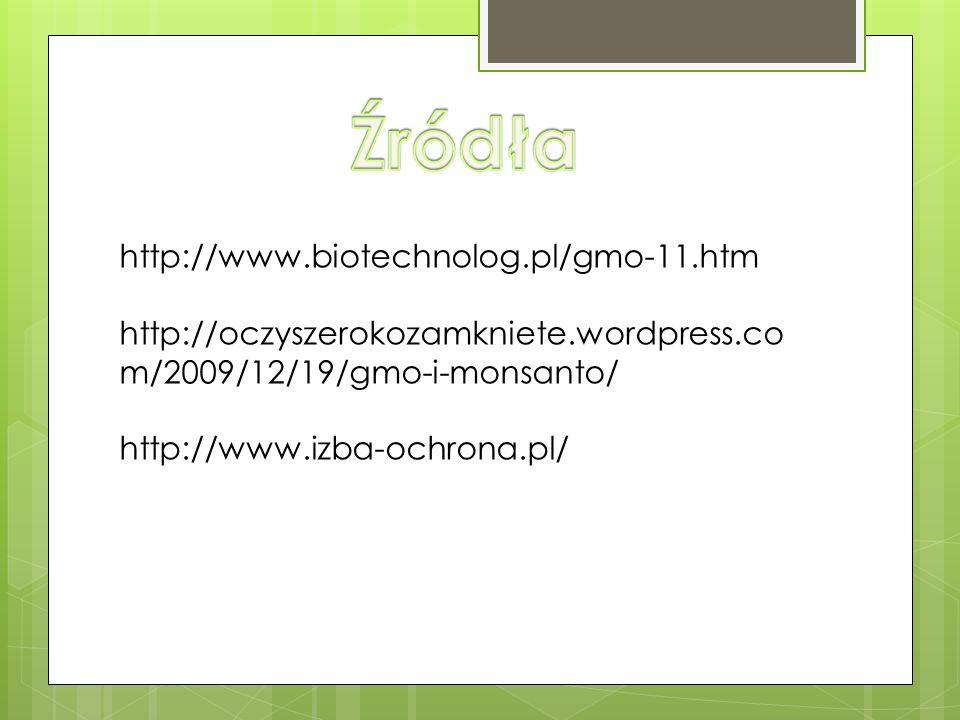 http://www.biotechnolog.pl/gmo-11.htm http://oczyszerokozamkniete.wordpress.co m/2009/12/19/gmo-i-monsanto/ http://www.izba-ochrona.pl/