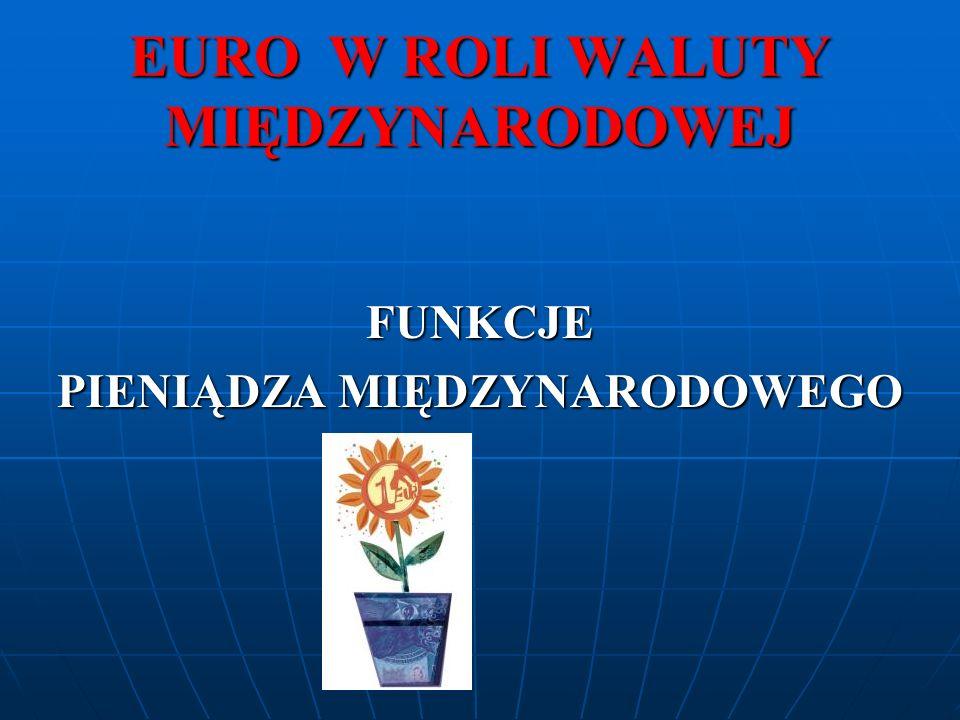 5.EURO JAKO WALUTA REZERWOWA Waluta rezerwowa: to taka w której gromadzone są rezerwy walutowe, to jest takie aktywa zagraniczne (należności od nierezydentów), które są dostępne i kontrolowane przez władze monetarne dla potrzeb sfinansowania deficytu płatniczego, interwencji walutowych itp.