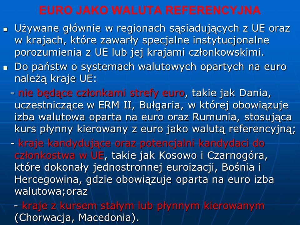 EURO JAKO WALUTA REFERENCYJNA Używane głównie w regionach sąsiadujących z UE oraz w krajach, które zawarły specjalne instytucjonalne porozumienia z UE