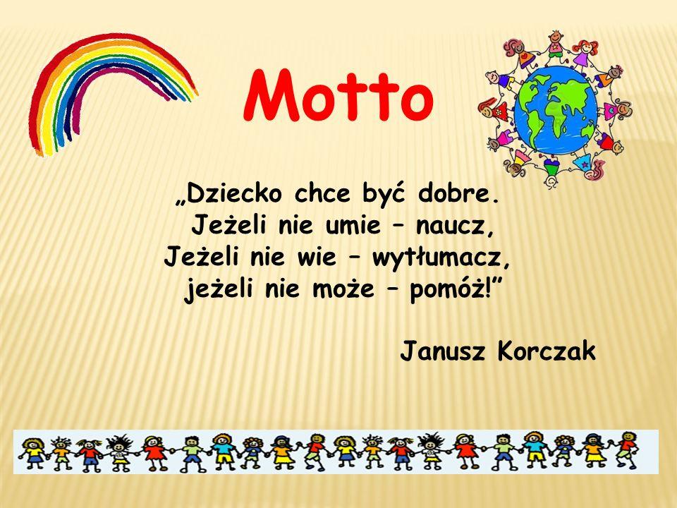 """Motto """"Dziecko chce być dobre. Jeżeli nie umie – naucz, Jeżeli nie wie – wytłumacz, jeżeli nie może – pomóż!"""" Janusz Korczak"""