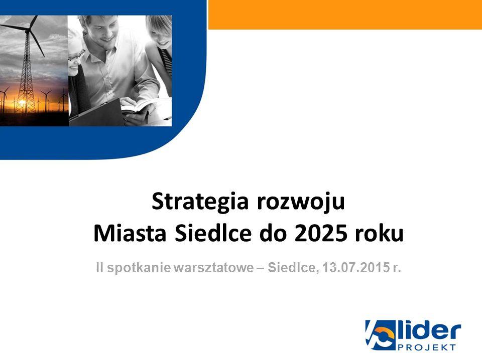 Strategia rozwoju Miasta Siedlce do 2025 roku w ramach II spotkanie warsztatowe – Siedlce, 13.07.2015 r.