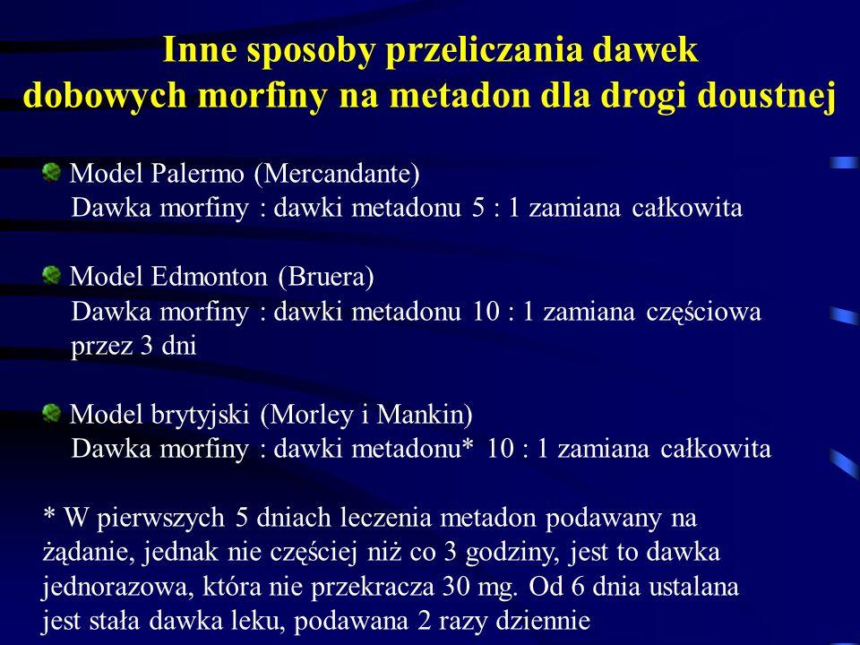 Model Palermo (Mercandante) Dawka morfiny : dawki metadonu 5 : 1 zamiana całkowita Model Edmonton (Bruera) Dawka morfiny : dawki metadonu 10 : 1 zamiana częściowa przez 3 dni Model brytyjski (Morley i Mankin) Dawka morfiny : dawki metadonu* 10 : 1 zamiana całkowita * W pierwszych 5 dniach leczenia metadon podawany na żądanie, jednak nie częściej niż co 3 godziny, jest to dawka jednorazowa, która nie przekracza 30 mg.
