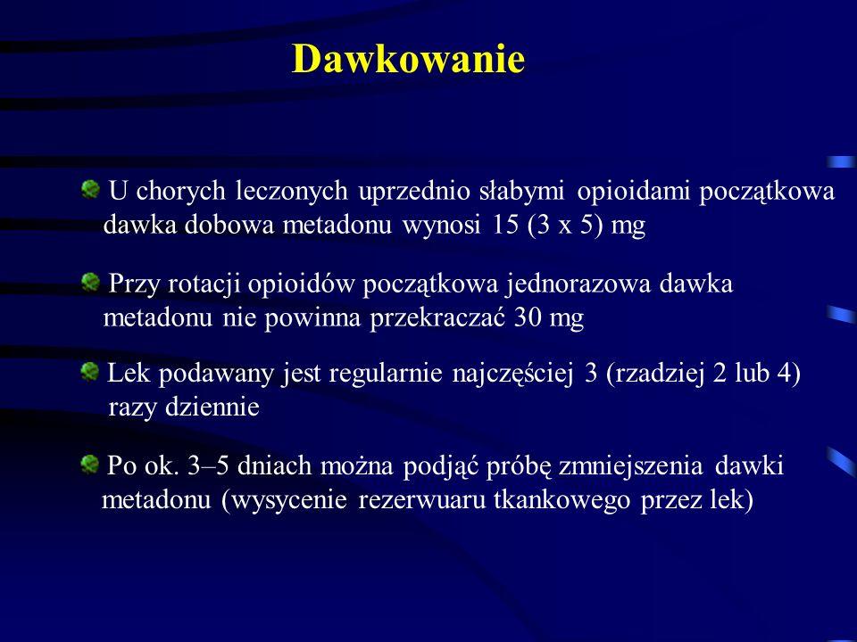 U chorych leczonych uprzednio słabymi opioidami początkowa dawka dobowa metadonu wynosi 15 (3 x 5) mg Przy rotacji opioidów początkowa jednorazowa dawka metadonu nie powinna przekraczać 30 mg Lek podawany jest regularnie najczęściej 3 (rzadziej 2 lub 4) razy dziennie Po ok.