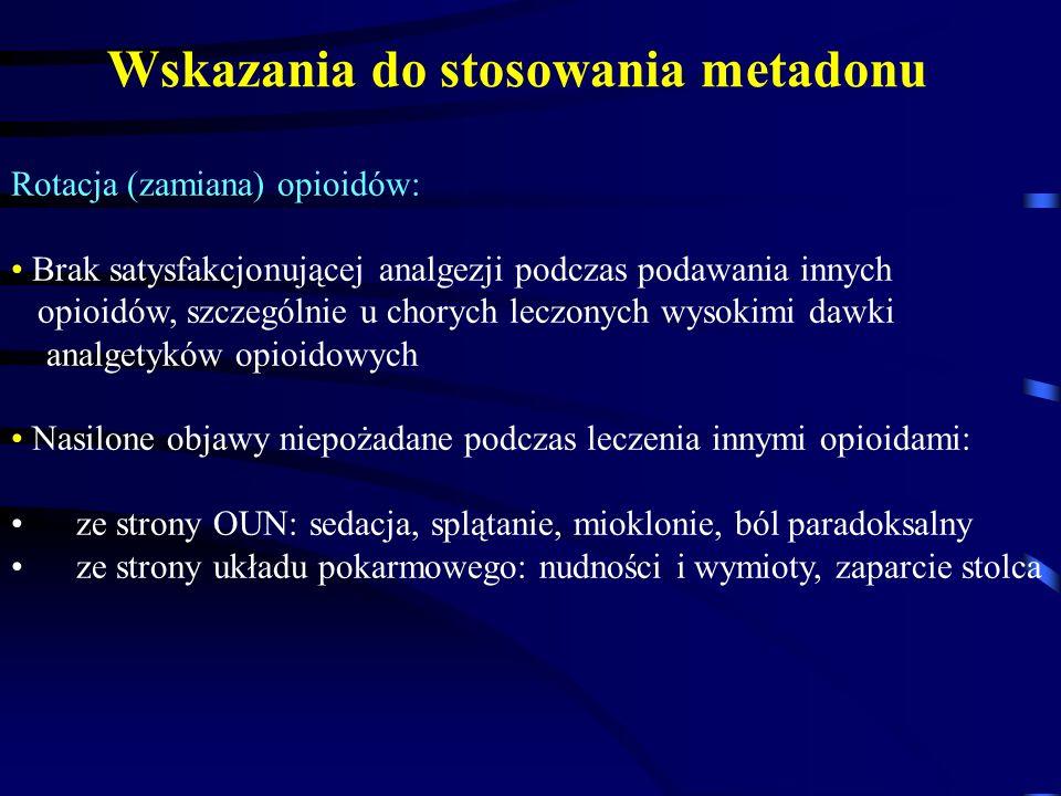 Rotacja (zamiana) opioidów: Brak satysfakcjonującej analgezji podczas podawania innych opioidów, szczególnie u chorych leczonych wysokimi dawki analgetyków opioidowych Nasilone objawy niepożadane podczas leczenia innymi opioidami: ze strony OUN: sedacja, splątanie, mioklonie, ból paradoksalny ze strony układu pokarmowego: nudności i wymioty, zaparcie stolca Wskazania do stosowania metadonu