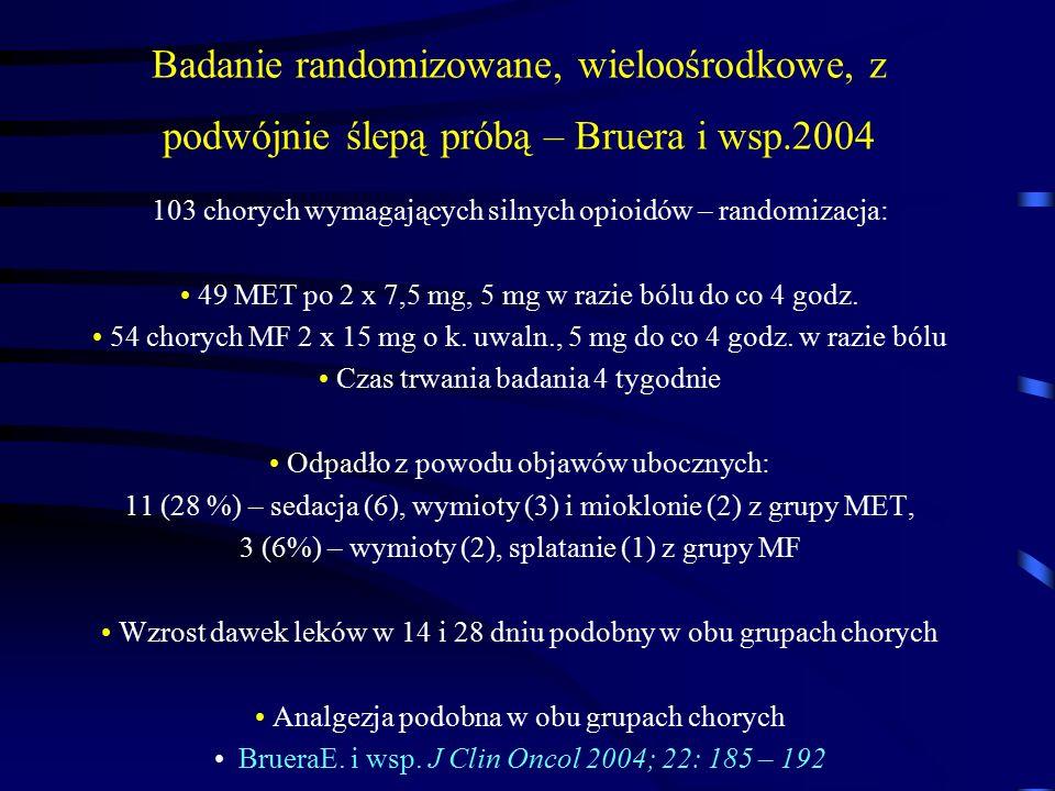 Badanie randomizowane, wieloośrodkowe, z podwójnie ślepą próbą – Bruera i wsp.2004 103 chorych wymagających silnych opioidów – randomizacja: 49 MET po 2 x 7,5 mg, 5 mg w razie bólu do co 4 godz.