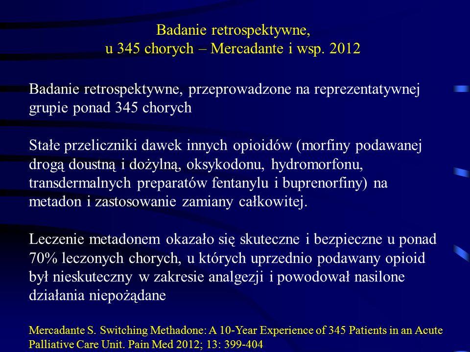 Badanie retrospektywne, przeprowadzone na reprezentatywnej grupie ponad 345 chorych Stałe przeliczniki dawek innych opioidów (morfiny podawanej drogą doustną i dożylną, oksykodonu, hydromorfonu, transdermalnych preparatów fentanylu i buprenorfiny) na metadon i zastosowanie zamiany całkowitej.