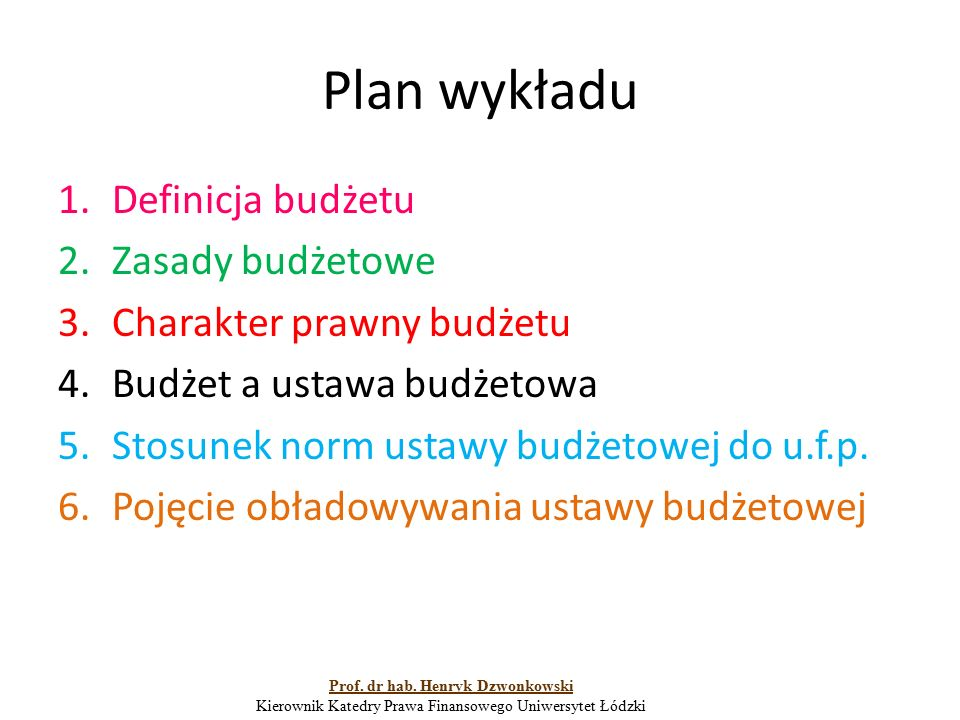 Plan wykładu 1.Definicja budżetu 2.Zasady budżetowe 3.Charakter prawny budżetu 4.Budżet a ustawa budżetowa 5.Stosunek norm ustawy budżetowej do u.f.p.