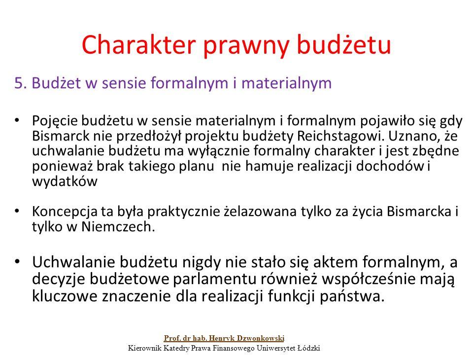 Charakter prawny budżetu 5. Budżet w sensie formalnym i materialnym Pojęcie budżetu w sensie materialnym i formalnym pojawiło się gdy Bismarck nie prz