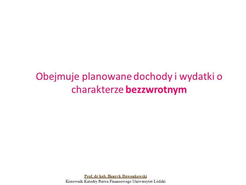 Obejmuje planowane dochody i wydatki o charakterze bezzwrotnym Prof. dr hab. Henryk Dzwonkowski Kierownik Katedry Prawa Finansowego Uniwersytet Łódzki