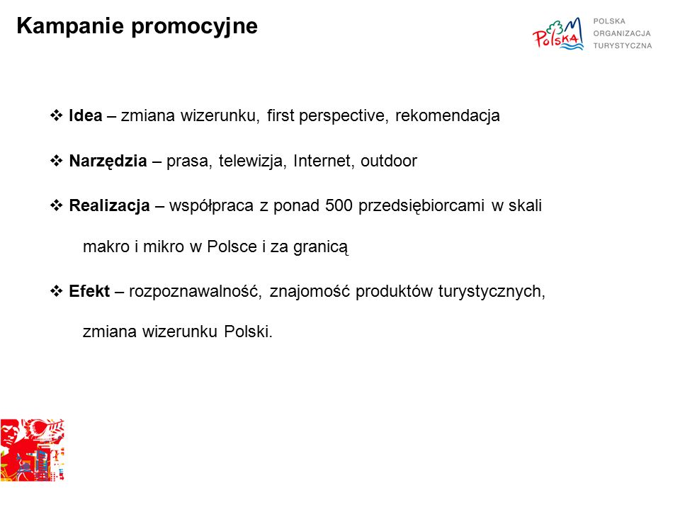 Kampanie promocyjne  Idea – zmiana wizerunku, first perspective, rekomendacja  Narzędzia – prasa, telewizja, Internet, outdoor  Realizacja – współpraca z ponad 500 przedsiębiorcami w skali makro i mikro w Polsce i za granicą  Efekt – rozpoznawalność, znajomość produktów turystycznych, zmiana wizerunku Polski.