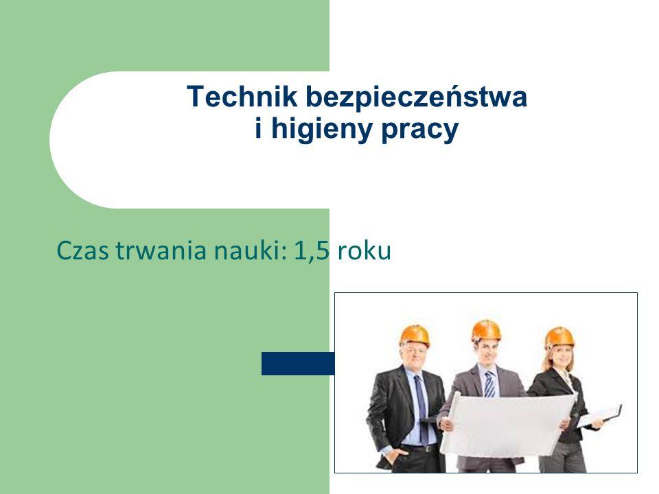 Technik bezpieczeństwa i higieny pracy Czas trwania nauki: 1,5 roku