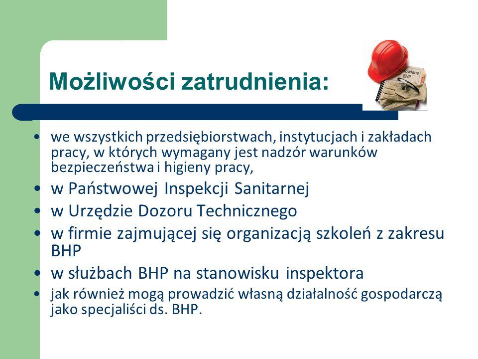 Możliwości zatrudnienia: we wszystkich przedsiębiorstwach, instytucjach i zakładach pracy, w których wymagany jest nadzór warunków bezpieczeństwa i higieny pracy, w Państwowej Inspekcji Sanitarnej w Urzędzie Dozoru Technicznego w firmie zajmującej się organizacją szkoleń z zakresu BHP w służbach BHP na stanowisku inspektora jak również mogą prowadzić własną działalność gospodarczą jako specjaliści ds.
