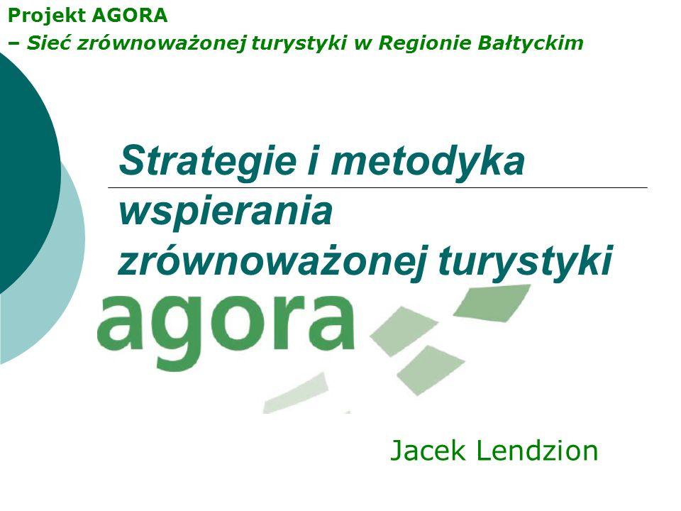 Projekt AGORA – Sieć zrównoważonej turystyki w Regionie Bałtyckim Strategie i metodyka wspierania zrównoważonej turystyki Jacek Lendzion
