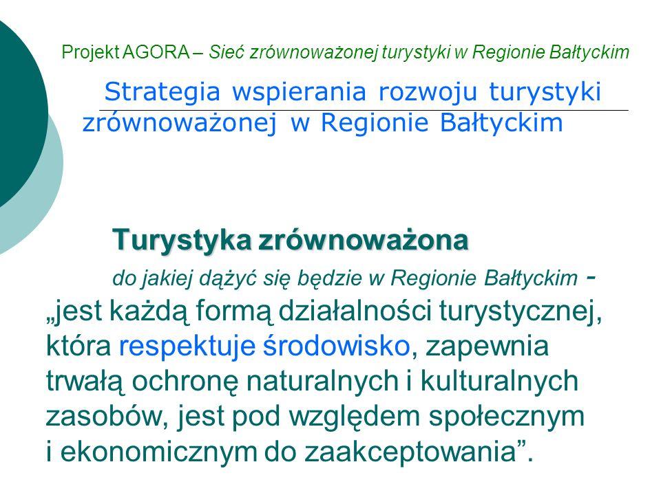 """Strategia wspierania rozwoju turystyki zrównoważonej w Regionie Bałtyckim Projekt AGORA – Sieć zrównoważonej turystyki w Regionie Bałtyckim Turystyka zrównoważona Turystyka zrównoważona do jakiej dążyć się będzie w Regionie Bałtyckim - """"jest każdą formą działalności turystycznej, która respektuje środowisko, zapewnia trwałą ochronę naturalnych i kulturalnych zasobów, jest pod względem społecznym i ekonomicznym do zaakceptowania ."""