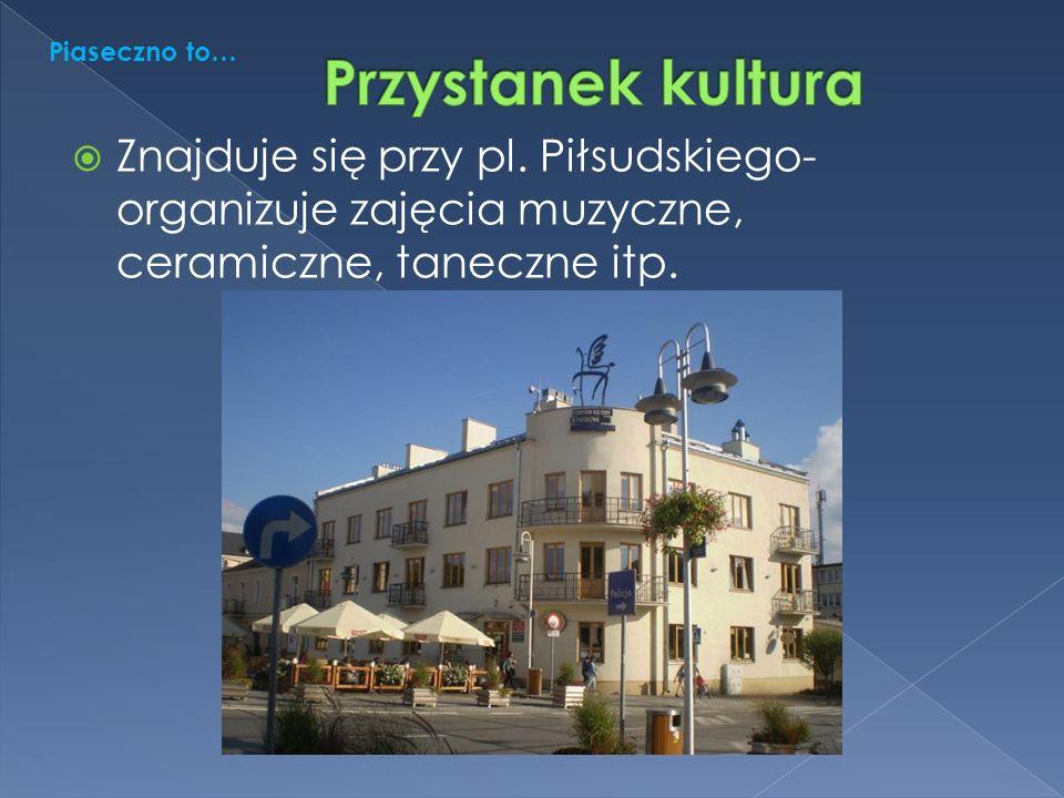  Znajduje się przy pl. Piłsudskiego- organizuje zajęcia muzyczne, ceramiczne, taneczne itp.