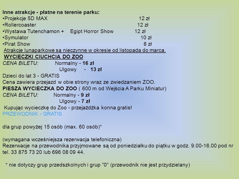 Inne atrakcje - płatne na terenie parku: Projekcje 5D MAX 12 zł Rollercoaster 12 zł Wystawa Tutenchamon + Egipt Horror Show 12 zł Symulator 10 zł Pirat Show 8 zł Atrakcje lunaparkowe są nieczynne w okresie od listopada do marca.