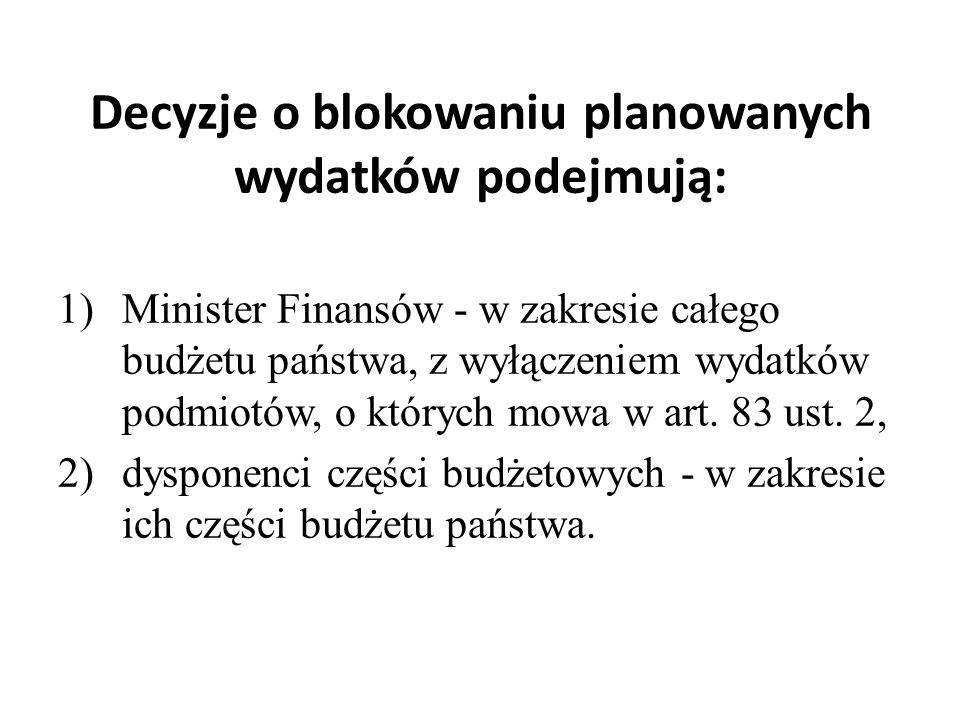 Decyzje o blokowaniu planowanych wydatków podejmują: 1)Minister Finansów - w zakresie całego budżetu państwa, z wyłączeniem wydatków podmiotów, o których mowa w art.