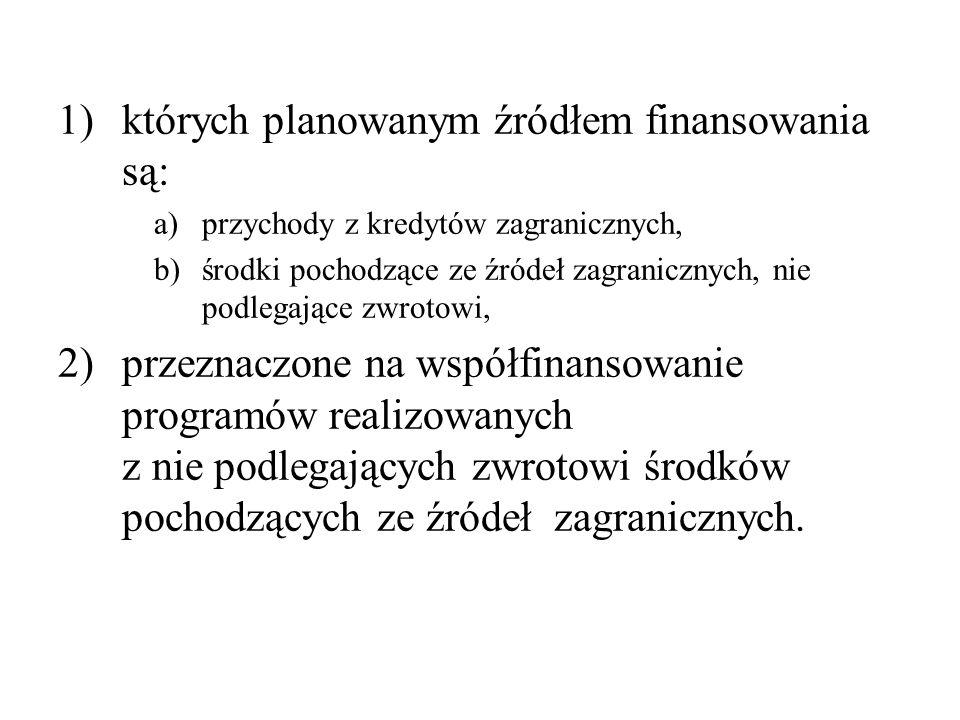 1)których planowanym źródłem finansowania są: a)przychody z kredytów zagranicznych, b)środki pochodzące ze źródeł zagranicznych, nie podlegające zwrotowi, 2)przeznaczone na współfinansowanie programów realizowanych z nie podlegających zwrotowi środków pochodzących ze źródeł zagranicznych.