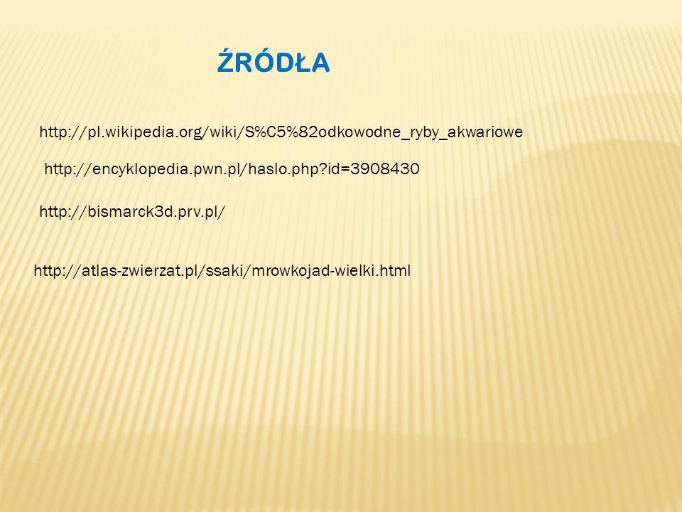 Ź RÓD Ł A http://pl.wikipedia.org/wiki/S%C5%82odkowodne_ryby_akwariowe http://encyklopedia.pwn.pl/haslo.php?id=3908430 http://bismarck3d.prv.pl/ http://atlas-zwierzat.pl/ssaki/mrowkojad-wielki.html