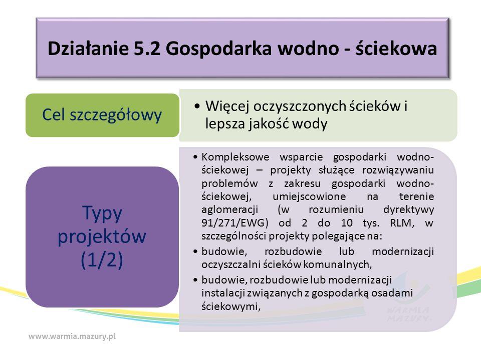 Działanie 5.2 Gospodarka wodno - ściekowa Więcej oczyszczonych ścieków i lepsza jakość wody Cel szczegółowy Kompleksowe wsparcie gospodarki wodno- ściekowej – projekty służące rozwiązywaniu problemów z zakresu gospodarki wodno- ściekowej, umiejscowione na terenie aglomeracji (w rozumieniu dyrektywy 91/271/EWG) od 2 do 10 tys.