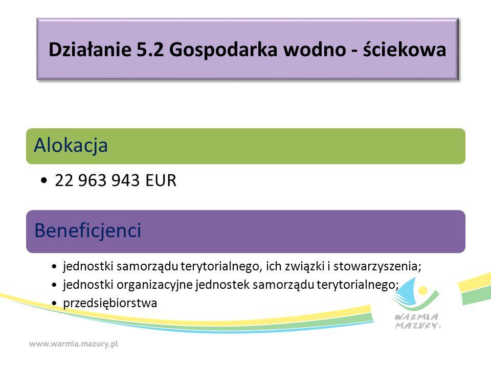 Działanie 5.2 Gospodarka wodno - ściekowa Alokacja 22 963 943 EUR Beneficjenci jednostki samorządu terytorialnego, ich związki i stowarzyszenia; jednostki organizacyjne jednostek samorządu terytorialnego; przedsiębiorstwa