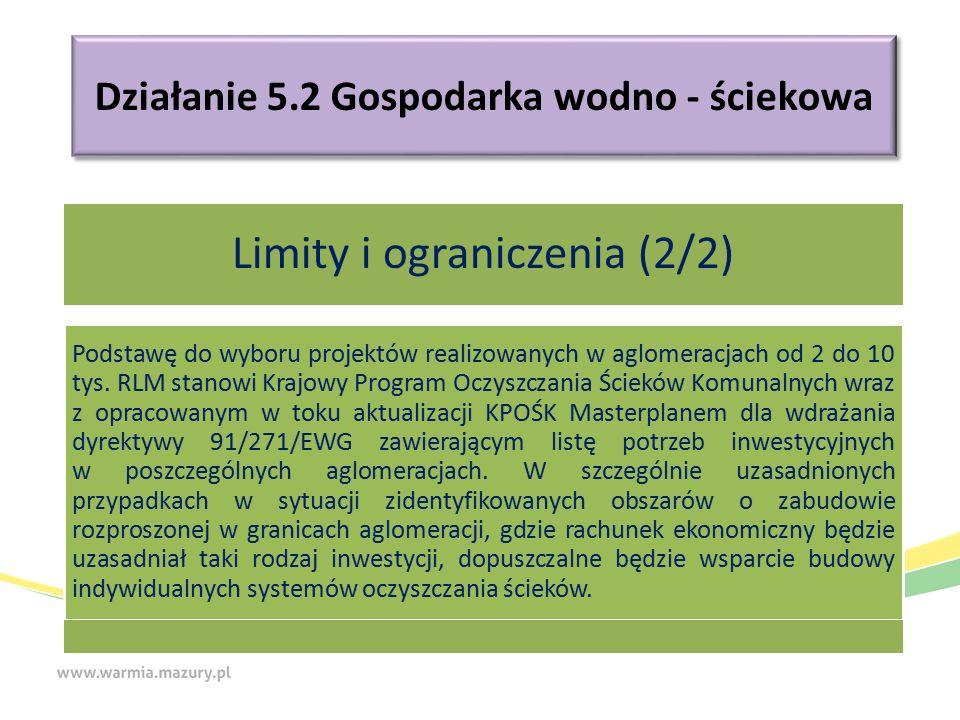 Działanie 5.2 Gospodarka wodno - ściekowa Limity i ograniczenia (2/2) Podstawę do wyboru projektów realizowanych w aglomeracjach od 2 do 10 tys.