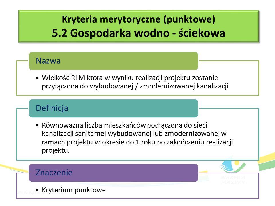 Kryteria merytoryczne (punktowe) 5.2 Gospodarka wodno - ściekowa Kryteria merytoryczne (punktowe) 5.2 Gospodarka wodno - ściekowa Wielkość RLM która w wyniku realizacji projektu zostanie przyłączona do wybudowanej / zmodernizowanej kanalizacji Nazwa Równoważna liczba mieszkańców podłączona do sieci kanalizacji sanitarnej wybudowanej lub zmodernizowanej w ramach projektu w okresie do 1 roku po zakończeniu realizacji projektu.