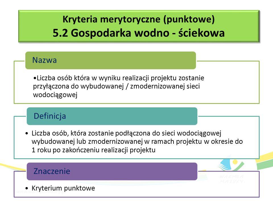 Liczba osób która w wyniku realizacji projektu zostanie przyłączona do wybudowanej / zmodernizowanej sieci wodociągowej Nazwa Liczba osób, która zostanie podłączona do sieci wodociągowej wybudowanej lub zmodernizowanej w ramach projektu w okresie do 1 roku po zakończeniu realizacji projektu Definicja Kryterium punktowe Znaczenie Kryteria merytoryczne (punktowe) 5.2 Gospodarka wodno - ściekowa Kryteria merytoryczne (punktowe) 5.2 Gospodarka wodno - ściekowa