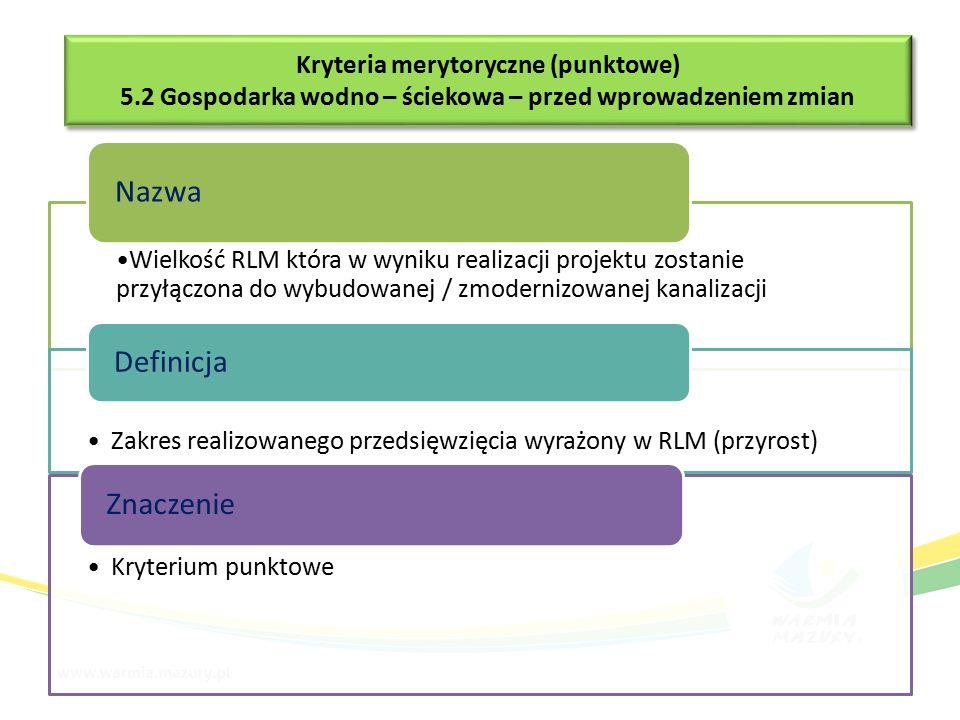 Wielkość RLM która w wyniku realizacji projektu zostanie przyłączona do wybudowanej / zmodernizowanej kanalizacji Nazwa Zakres realizowanego przedsięwzięcia wyrażony w RLM (przyrost) Definicja Kryterium punktowe Znaczenie Kryteria merytoryczne (punktowe) 5.2 Gospodarka wodno – ściekowa – przed wprowadzeniem zmian Kryteria merytoryczne (punktowe) 5.2 Gospodarka wodno – ściekowa – przed wprowadzeniem zmian